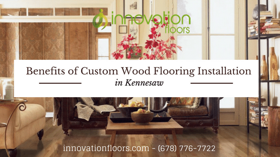 Benefits of Custom Wood Flooring Installation in Kennesaw